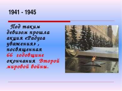 1941 - 1945 Под таким девизом прошла акция «Радуга уважения» , посвященная 66...