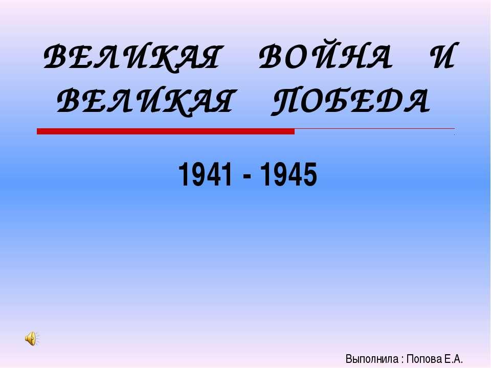 ВЕЛИКАЯ ВОЙНА И ВЕЛИКАЯ ПОБЕДА 1941 - 1945