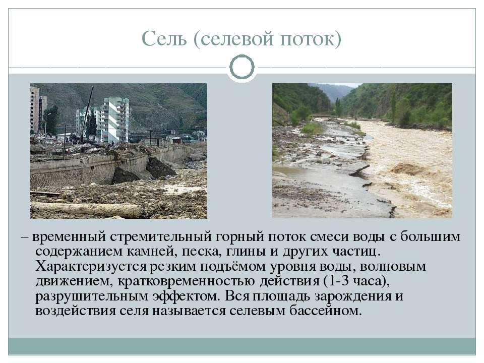 Сель (селевой поток) – временный стремительный горный поток смеси воды с боль...