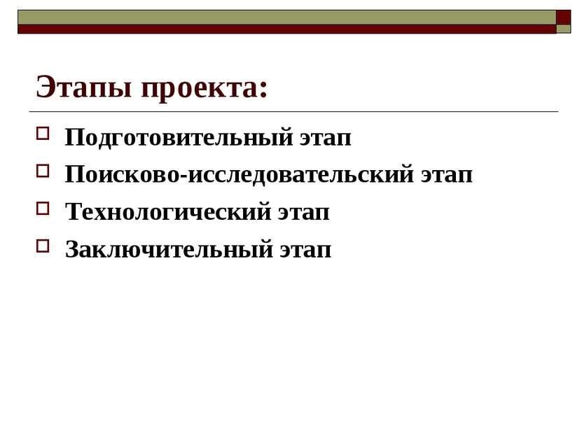 Этапы проекта: Подготовительный этап Поисково-исследовательский этап Технолог...