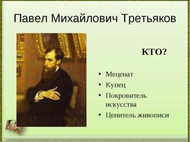 Павел Михайлович Третьяков КТО? Меценат Купец Покровитель искусства Ценитель ...