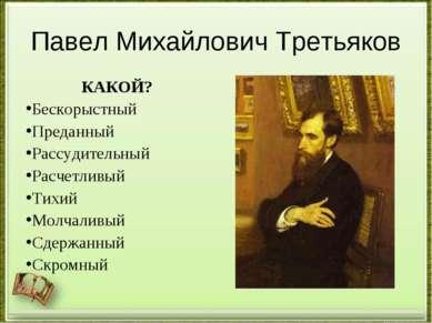 Павел Михайлович Третьяков КАКОЙ? Бескорыстный Преданный Рассудительный Расче...