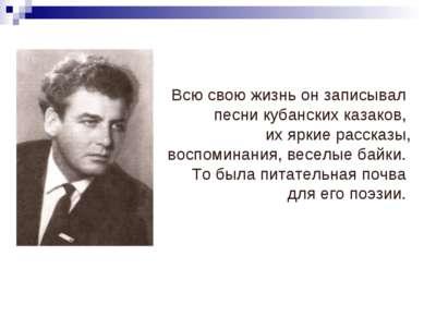 Всю свою жизнь он записывал песни кубанских казаков, их яркие рассказы, воспо...