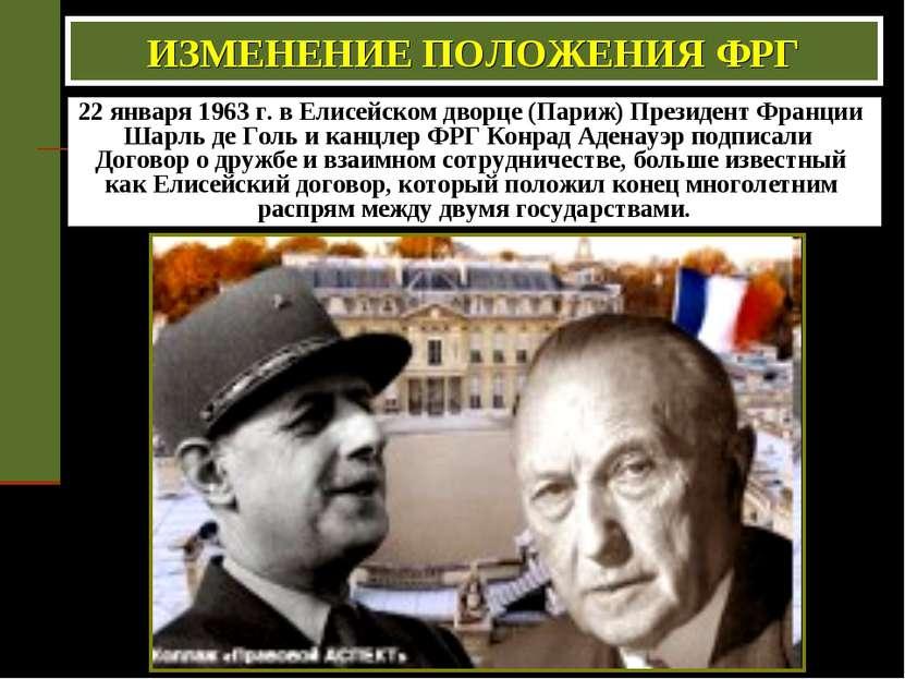 ИЗМЕНЕНИЕ ПОЛОЖЕНИЯ ФРГ 22 января 1963 г. в Елисейском дворце (Париж) Президе...