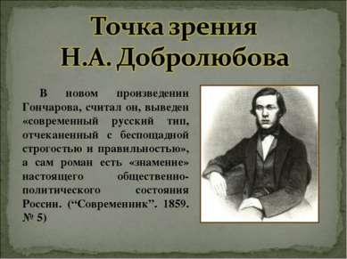 В новом произведении Гончарова, считал он, выведен «современный русский тип, ...