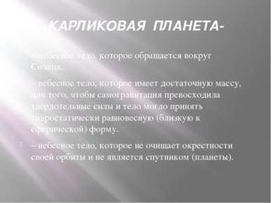 КАРЛИКОВАЯ ПЛАНЕТА- – небесное тело, которое обращается вокруг Солнца. – небе...