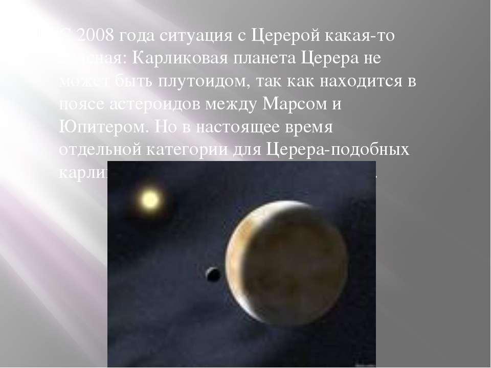 С 2008 года ситуация с Церерой какая-то неясная: Карликовая планета Церера не...