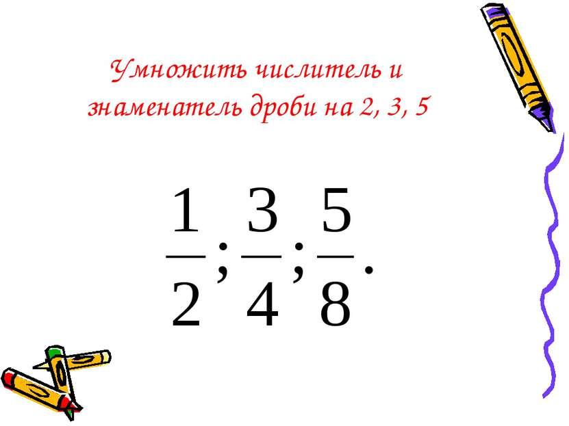 Умножить числитель и знаменатель дроби на 2, 3, 5