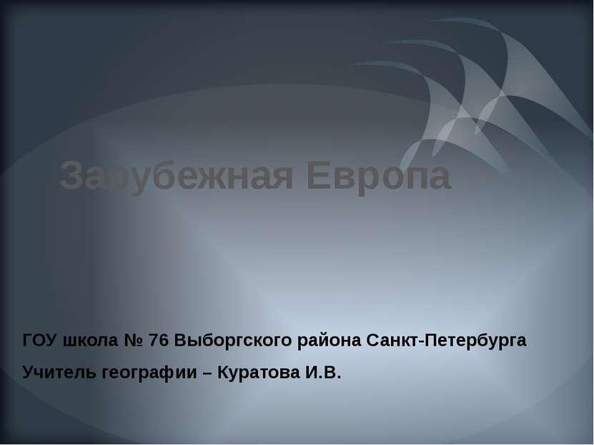 Зарубежная Европа ГОУ школа № 76 Выборгского района Санкт-Петербурга Учитель ...