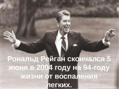 Рональд Рейган скончался5 июня в 2004 году на 94-году жизни от воспаления ле...