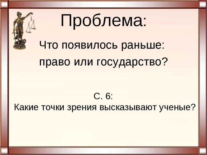 Проблема: Что появилось раньше: право или государство? С. 6: Какие точки зрен...