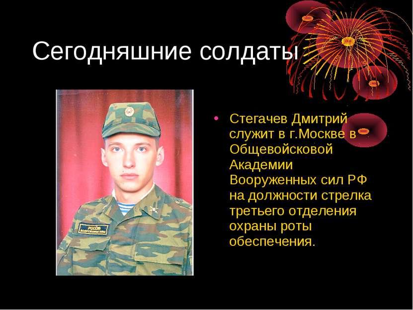 Сегодняшние солдаты Стегачев Дмитрий служит в г.Москве в Общевойсковой Академ...