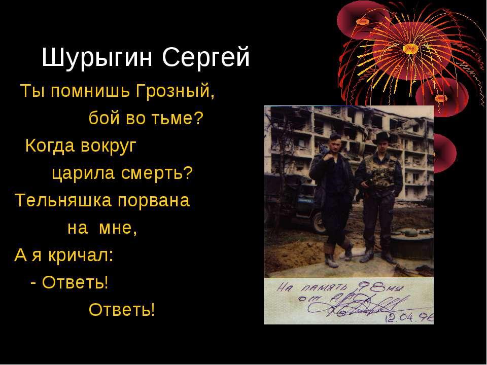 Шурыгин Сергей Ты помнишь Грозный, бой во тьме?  Когда вокруг царила смерть?...