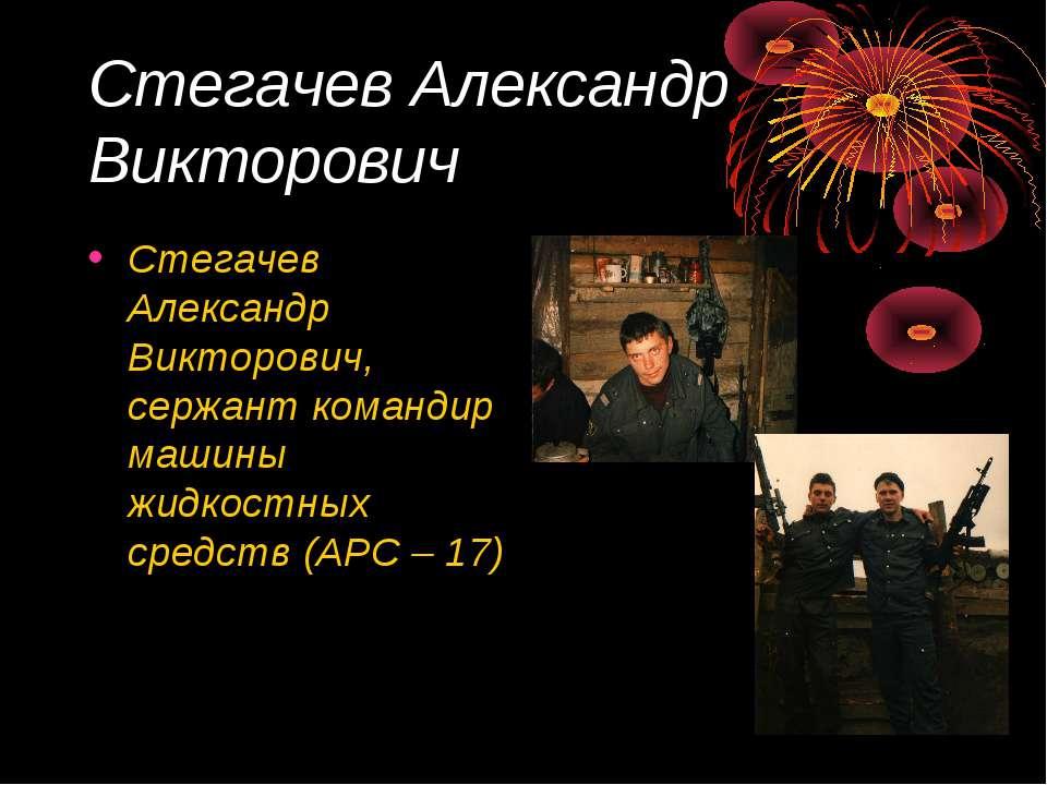 Стегачев Александр Викторович Стегачев Александр Викторович, сержант командир...