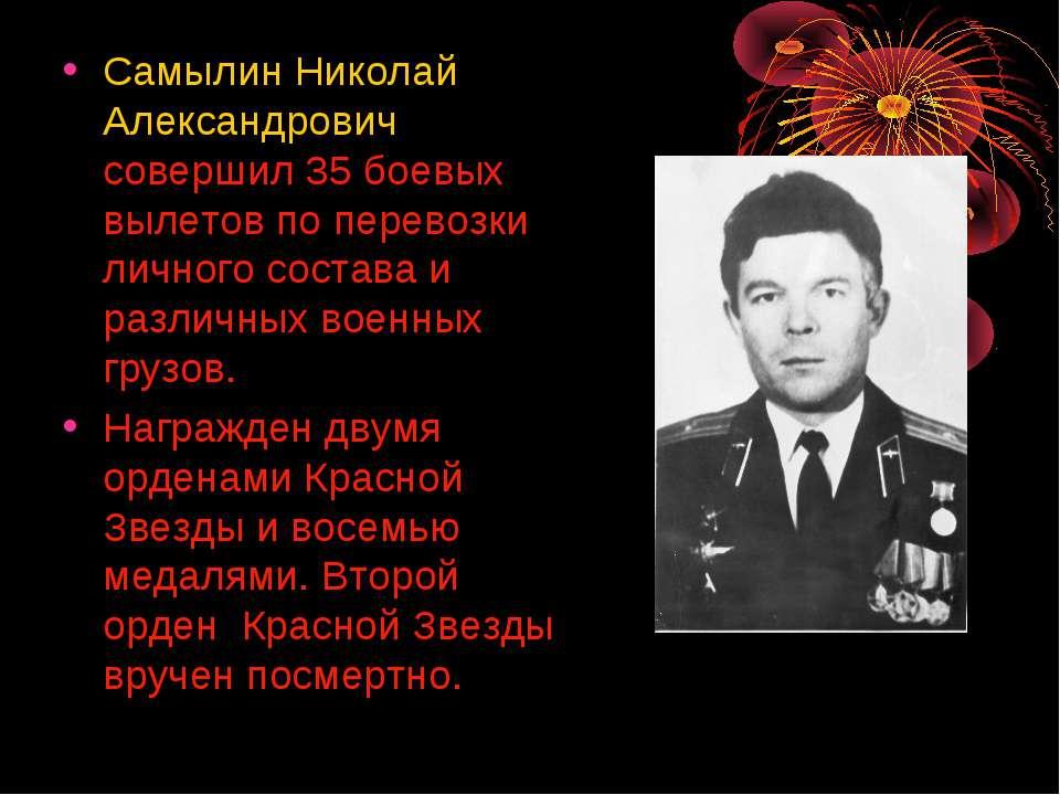 Самылин Николай Александрович совершил 35 боевых вылетов по перевозки личного...