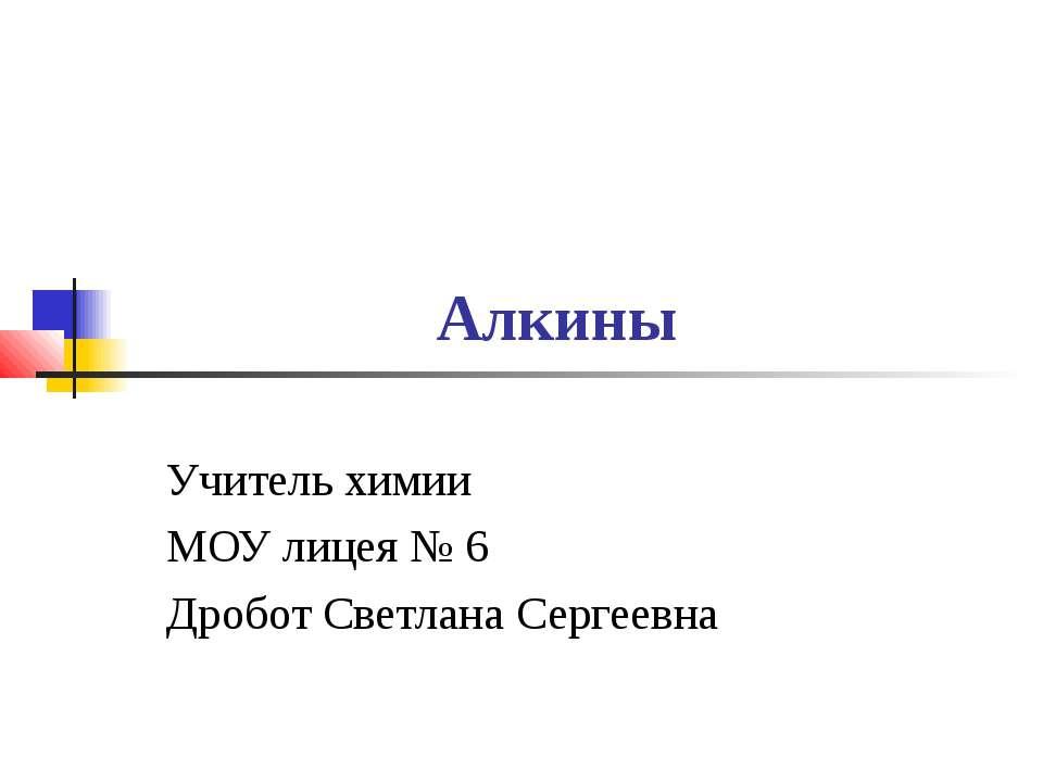 Алкины Учитель химии МОУ лицея № 6 Дробот Светлана Сергеевна