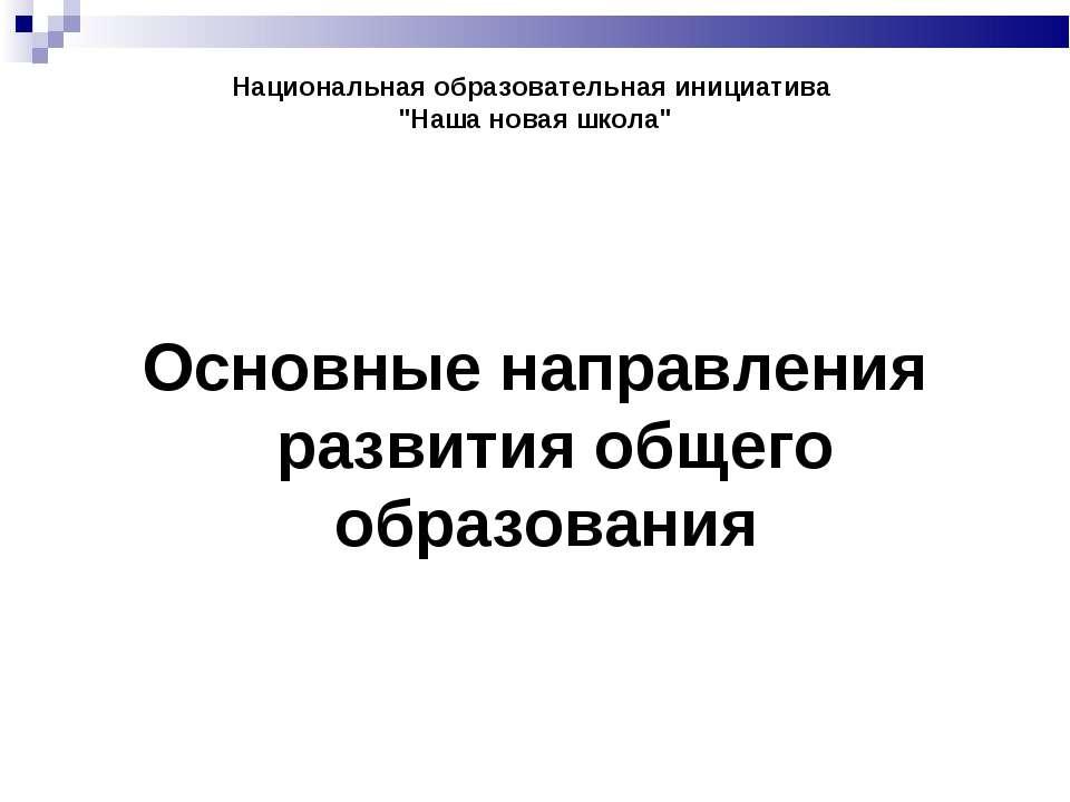 """Национальная образовательная инициатива """"Наша новая школа"""" Основные направлен..."""