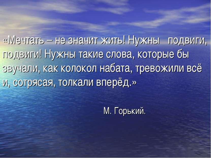 «Мечтать – не значит жить! Нужны подвиги, подвиги! Нужны такие слова, которые...