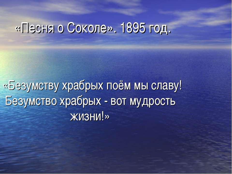 «Песня о Соколе». 1895 год. «Безумству храбрых поём мы славу! Безумство храбр...