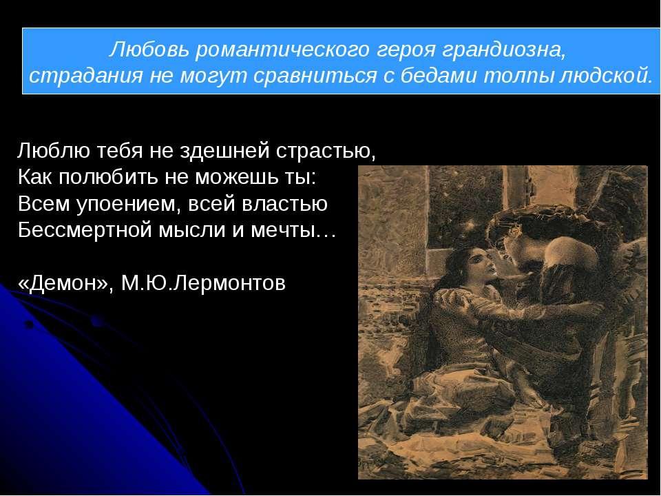 Любовь романтического героя грандиозна, страдания не могут сравниться с бедам...