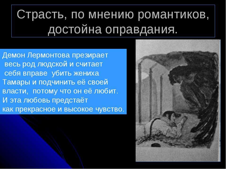 Страсть, по мнению романтиков, достойна оправдания. Демон Лермонтова презирае...