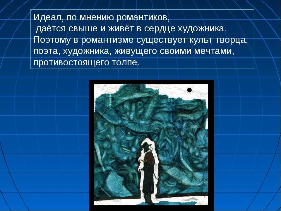 Идеал, по мнению романтиков, даётся свыше и живёт в сердце художника. Поэтому...