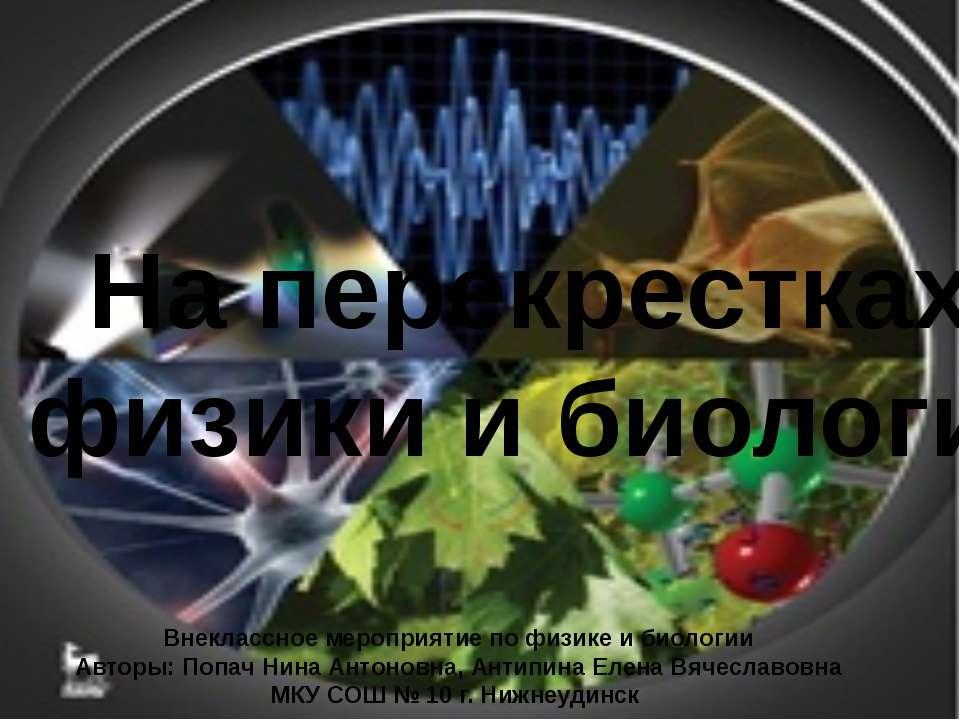 На перекрестках физики и биологии Внеклассное мероприятие по физике и биологи...