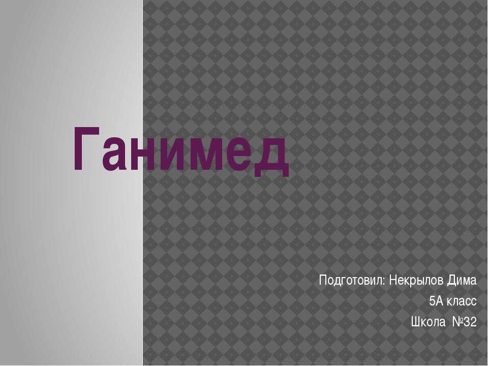 Ганимед Подготовил: Некрылов Дима 5А класс Школа №32