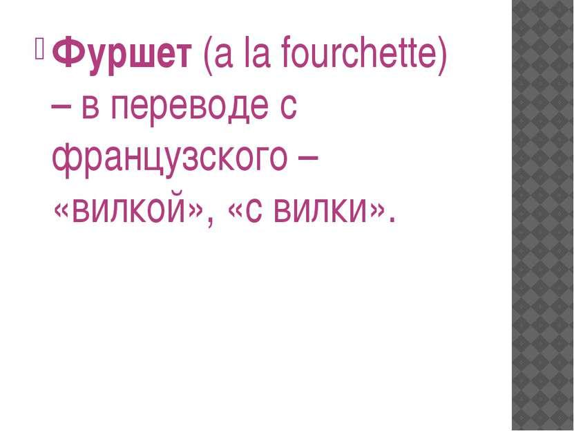 Фуршет (a la fourchette) – в переводе с французского – «вилкой», «с вилки».