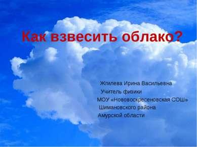 Как взвесить облако? Жгилева Ирина Васильевна Учитель физики МОУ «Нововоскрес...