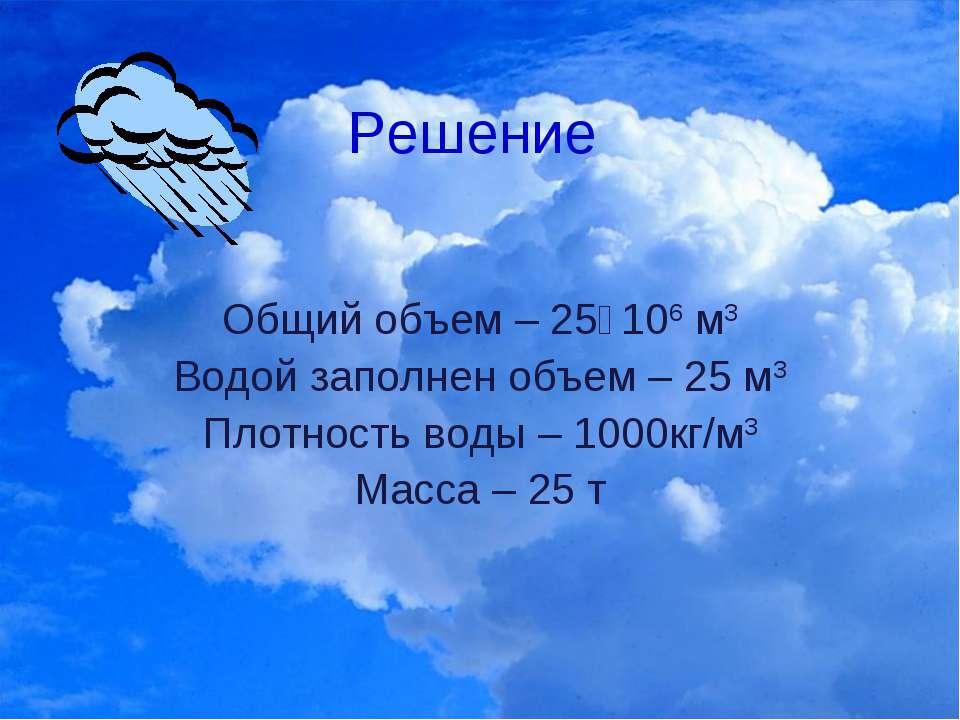Решение Общий объем – 25٠106 м3 Водой заполнен объем – 25 м3 Плотность воды –...