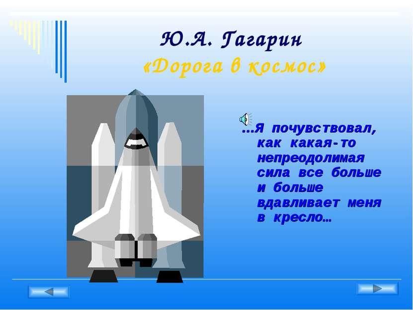 Ю.А. Гагарин «Дорога в космос» …Я почувствовал, как какая-то непреодолимая си...
