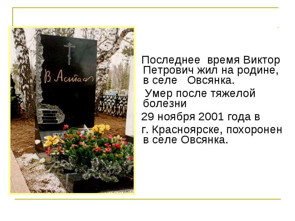 Последнее время Виктор Петрович жил на родине, в селе Овсянка. Умер после ...