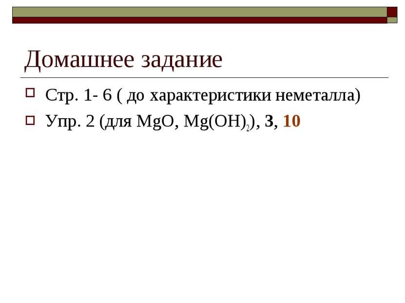 Домашнее задание Стр. 1- 6 ( до характеристики неметалла) Упр. 2 (для MgO, Mg...
