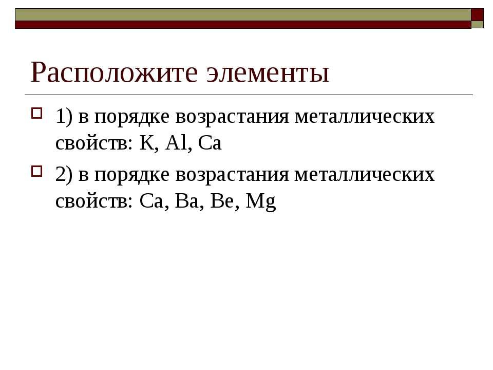 Расположите элементы 1) в порядке возрастания металлических свойств: К, Аl, С...