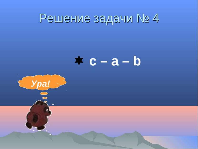 Решение задачи № 4 c – а – b Ура!