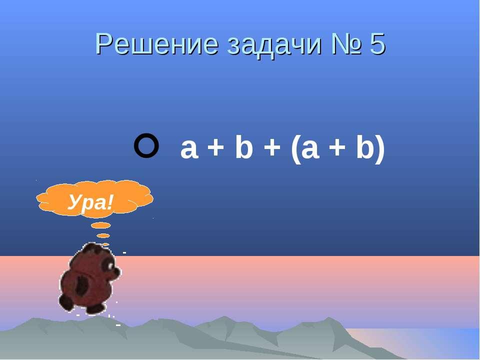 Решение задачи № 5 а + b + (а + b) Ура!
