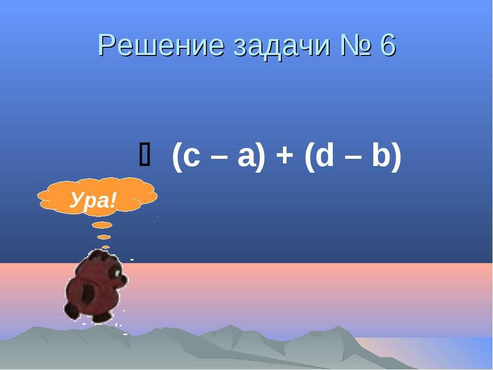 Решение задачи № 6 (с – а) + (d – b) Ура!
