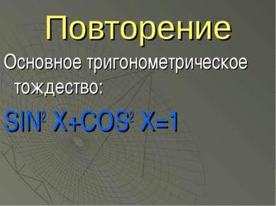 Повторение Основное тригонометрическое тождество: SIN2 X+COS2 Х=1