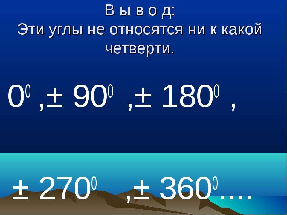 В ы в о д: Эти углы не относятся ни к какой четверти. 00 ,± 900 ,± 1800 , ± 2...
