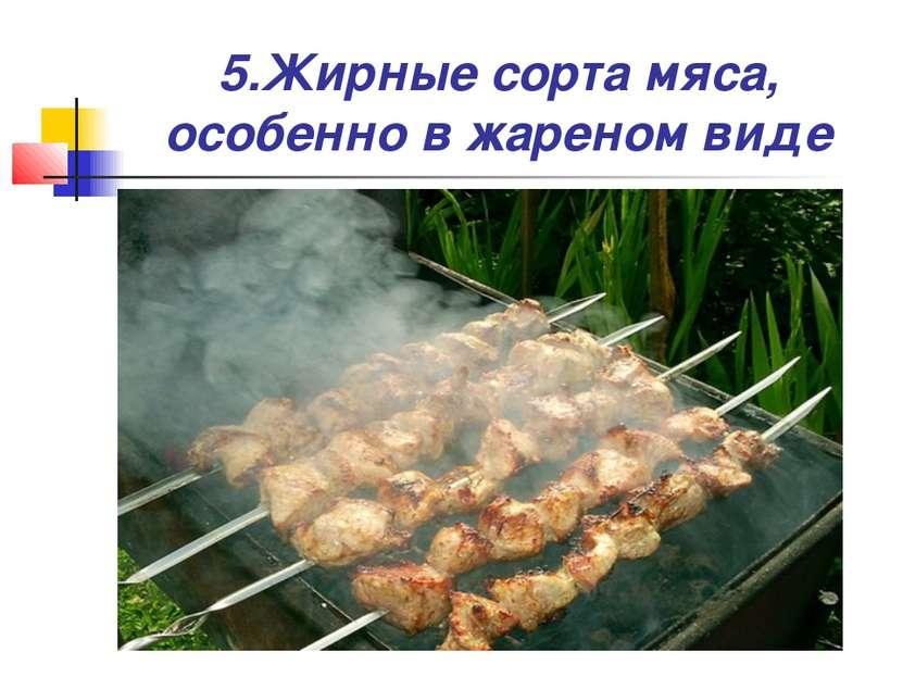5.Жирные сорта мяса, особенно в жареном виде
