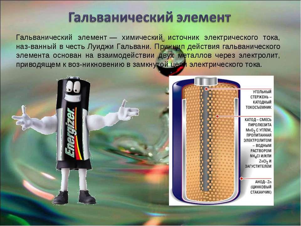 Гальванический элемент— химический источник электрического тока, наз-ванный ...