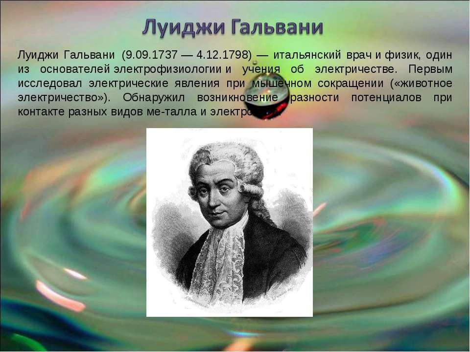 Луиджи Гальвани(9.09.1737—4.12.1798) — итальянский врачифизик, один из ...