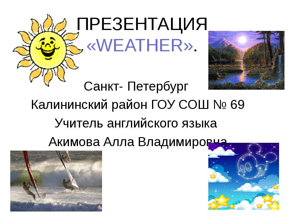 ПРЕЗЕНТАЦИЯ «WEATHER». Санкт- Петербург Калининский район ГОУ СОШ № 69 Учител...