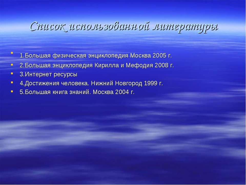 Список использованной литературы 1.Большая физическая энциклопедия Москва 200...