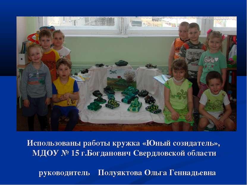 Использованы работы кружка «Юный созидатель», МДОУ № 15 г.Богданович Свердлов...