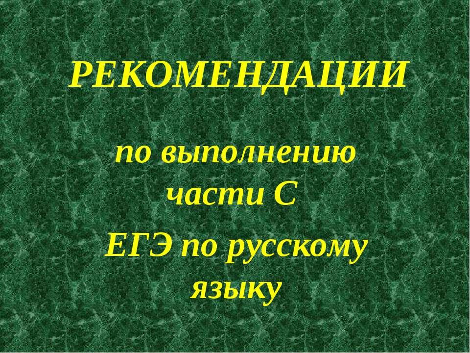 РЕКОМЕНДАЦИИ по выполнению части С ЕГЭ по русскому языку