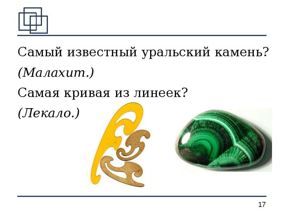 Самый известный уральский камень? (Малахит.) Самая кривая из линеек? (Лекало.) *
