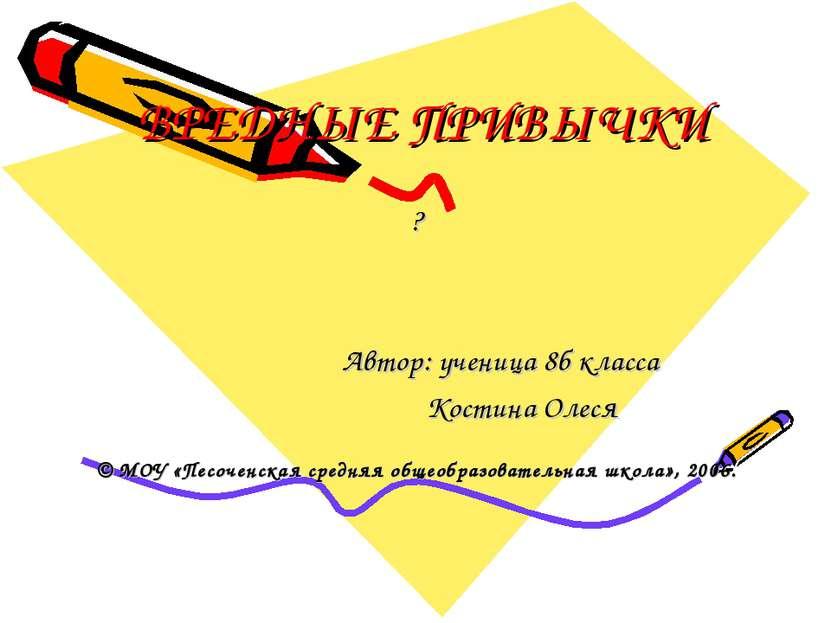 ВРЕДНЫЕ ПРИВЫЧКИ ? Автор: ученица 8б класса Костина Олеся © МОУ «Песоченская ...