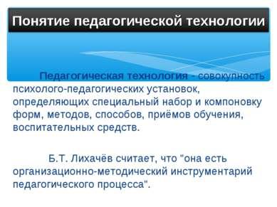 Педагогическая технология - совокупность психолого-педагогических установок, ...